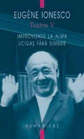 Teatru V - Improvizatie la Alma. Ucigasi fara simbrie  by  Eugène Ionesco