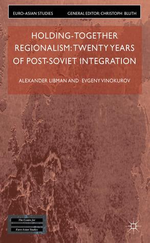 Holding-Together Regionalism: Twenty Years of Post-Soviet Integration Alexander Libman