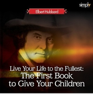 Live Your Life to the Fullest: The First Book to Give Your Children  by  Elbert Hubbard