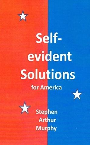Self-evident Solutions for America Stephen Arthur Murphy
