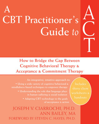 A CBT Practitioners Guide to ACT: How to Bridge the Gap Between Cognitive Behavioral Therapy and Acceptance and Commitment Therapy Joseph V. Ciarrochi