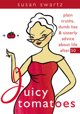 Juicy Tomatoes: Plain Truths, Dumb Lies, and Sisterly Advice about Life After 50  by  Susan Swartz