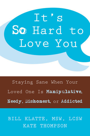 Its So Hard to Love You: Staying Sane When Your Loved One Is Manipulative, Needy, Dishonest, or Addicted  by  Bill Klatte