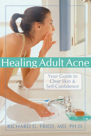 Healing Adult Acne: Your Guide to Clear Skin and Self-Confidence Richard G. Fried