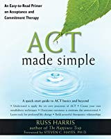 ACT Made Simple: An Easy-To-Read Primer on Acceptance and Commitment Therapy Russ Harris