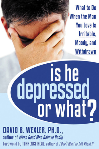 Is He Depressed or What?: What to Do When the Man You Love Is Irritable, Moody, and Withdrawn  by  David B. Wexler