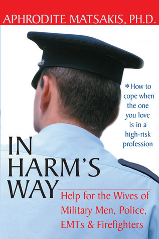 In Harms Way: Help for the Wives of Military Men, Police, EMTs, and Firefighters Aphrodite Matsakis