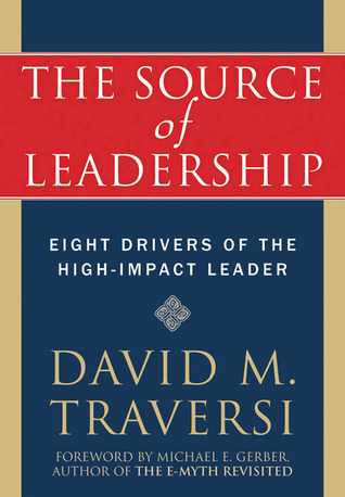 The Source of Leadership: Eight Drivers of the High-Impact Leader David Traversi