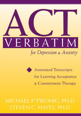 ACT Verbatim for Depression and Anxiety: Annotated Transcripts for Learning Acceptance and Commitment Therapy Michael P. Twohig