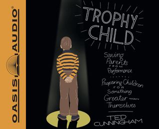 Trophy Child: Saving Parents from Performance, Preparing Children for Something Greater Than Themselves Ted Cunningham