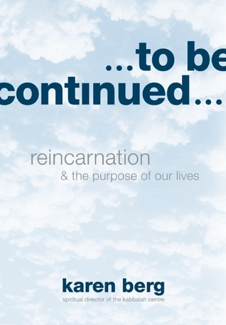 To Be Continued: Reincarnation and the Purpose of Our Lives  by  Karen Berg