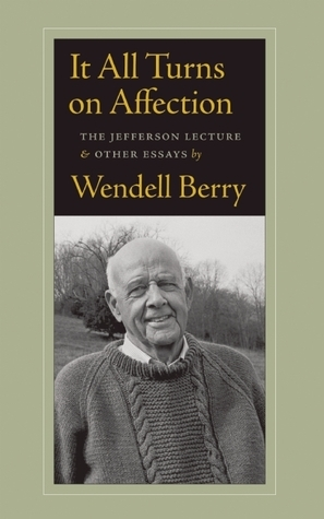 It All Turns on Affection: The Jefferson Lecture and Other Essays Wendell Berry