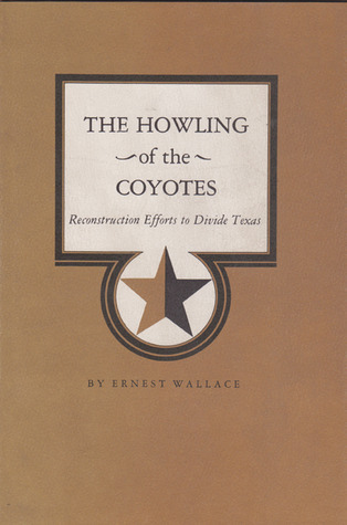 The Howling of the Coyotes: Reconstruction Efforts to Divide Texas  by  Ernest Wallace