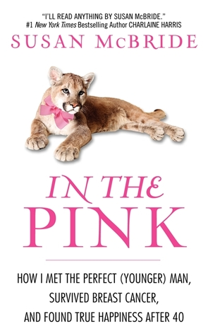 In the Pink: How I Met the Perfect (Younger) Man, Survived Breast Cancer, and Found True Happiness After 40 Susan McBride
