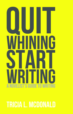 Quit Whining Start Writing: A Novelists Guide to Writing  by  Tricia L. McDonald