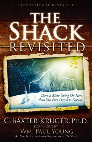The Shack Revisited: There Is More Going On Here than You Ever Dared to Dream C. Baxter Kruger