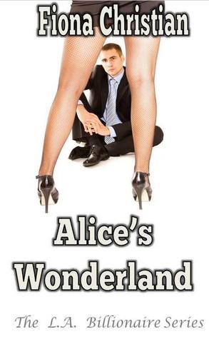 Alices Wonderland (A BDSM Erotic Romance) (The L.A. Billionaire Series) Fiona Christian