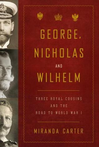 George, Nicholas and Wilhelm: Three Royal Cousins and the Road to World War I M.J. Carter