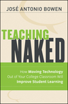 Teaching Naked: How Moving Technology Out of Your College Classroom Will Improve Student Learning José Antonio Bowen