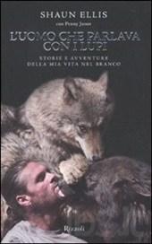 Luomo Che Parlava Con I Lupi: Storie E Avventure Della Mia Vita Nel Branco  by  Shaun Ellis