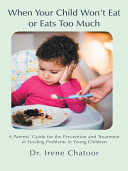 When Your Child Wont Eat Or Eats Too Much: A Parents Guide for the Prevention and Treatment of Feeding Problems in Young Children Irene Chatoor