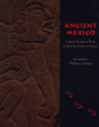 Ancient Mexico: Cultural Traditions in the Land of the Feathered Serpent  by  Jacqueline Phillips Lathrop