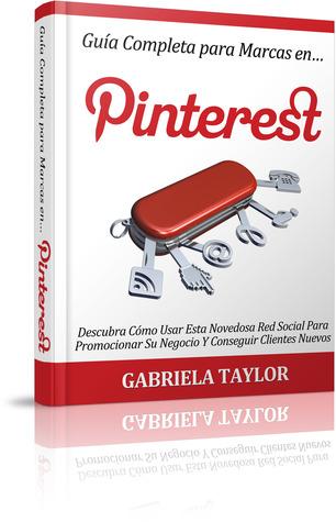 Guía Completa Para Marcas En Pinterest: descubra cómo usar esta novedosa red social para promocionar su negocio y conseguir clientes nuevos Gabriela  Taylor
