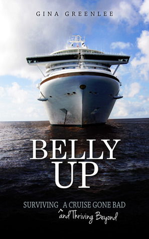 Belly Up: Surviving and Thriving Beyond a Cruise Gone Bad Gina Greenlee