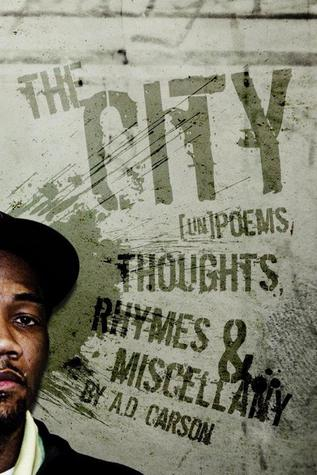 The City: [un]poems, thoughts, rhymes & miscellany  by  A.D. Carson