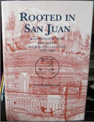 Rooted In San Juan: A Genealogical Study Of Burials In San Juan County, Utah, 1879 1995 Toni Richard Turk