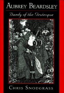 Aubrey Beardsley, Dandy of the Grotesque  by  Chris Snodgrass