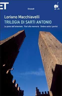Trilogia di Sarti Antonio: Le piste dellattentato - Fiori alla memoria - Ombre sotto i portici Loriano Macchiavelli