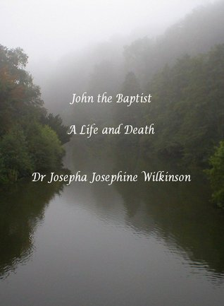 John the Baptist: A Life and Death  by  Josepha Josephine Wilkinson