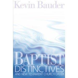 Baptist Distinctives and New Testament Church Order  by  Kevin T. Bauder