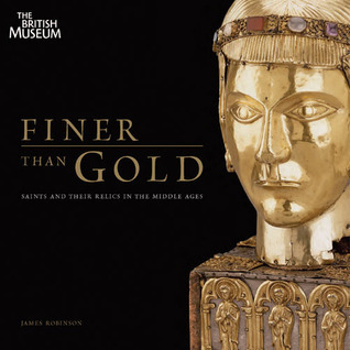 Finer Than Gold: Saints and Their Relics in the Middle Ages James          Robinson
