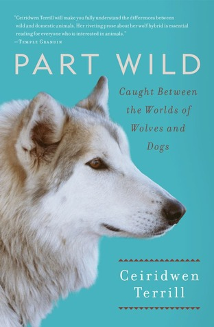 Part Wild: One Womans Journey with a Creature Caught Between the Worlds of Wolves and Dogs  by  Ceiridwen Terrill