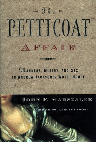 The Petticoat Affair: Manners, Mutiny, and Sex in Andrew Jacksons White House John F. Marszalek