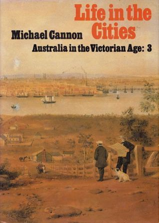 Life in the Cities: Australia in the Victorian Age: 3 Michael Cannon
