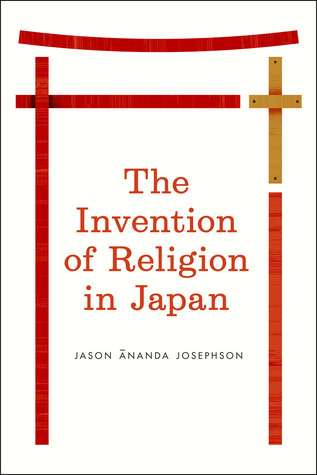 The Invention of Religion in Japan  by  Jason Ananda Josephson