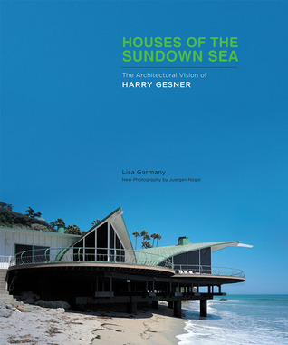 Houses of the Sundown Sea: The Architectural Vision of Harry Gesner Lisa Germany