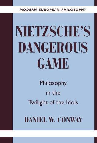 Nietzsches Dangerous Game: Philosophy in the Twilight of the Idols Daniel W. Conway