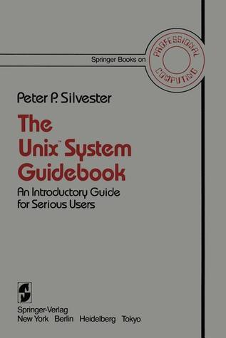 The Unix System Guidebook: An Introductory Guide For Serious Users Peter P. Silvester