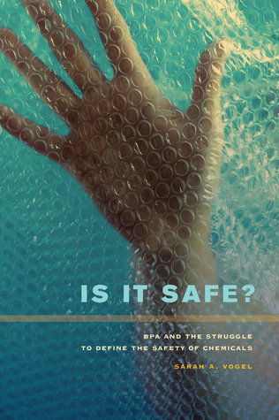 Is It Safe?: BPA and the Struggle to Define the Safety of Chemicals Sarah A. Vogel