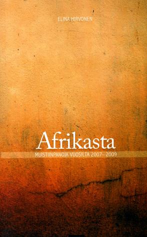 Afrikasta – muistiinpanoja vuosilta 2007–2009  by  Elina Hirvonen
