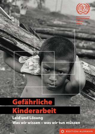 Gefährliche Kinderarbeit - Leid und Lösung. Was wir wissen - was wir tun müssen  by  International Labour Office