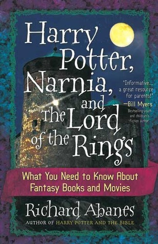 Harry Potter, Narnia, and the Lord of the Rings: What You Need to Know about Fantasy Books and Movies  by  Richard Abanes