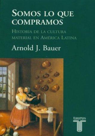 Somos lo que compramos: historia de la cultura material en América Latina Arnold J. Bauer