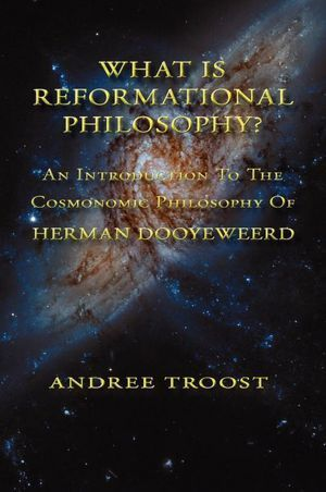 WHAT IS REFORMATIONAL PHILOSOPHY: An Introduction To The Cosmonomic Philosophy of Herman Dooyeweerd Andree Troost