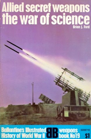 Allied Secret Weapons: The War Of Science (Ballentines Illustrated History of World War II, weapons book No 19)  by  Brian J. Ford