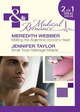 Melting the Argentine Doctors Heart / Small Town Marriage Miracle Meredith Webber